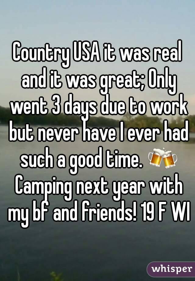 Country USA it was real and it was great; Only went 3 days due to work but never have I ever had such a good time. 🍻 Camping next year with my bf and friends! 19 F WI