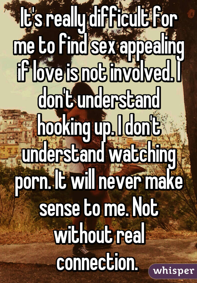 It's really difficult for me to find sex appealing if love is not involved. I don't understand hooking up. I don't understand watching porn. It will never make sense to me. Not without real connection.