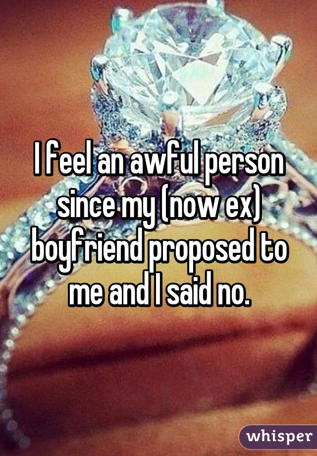 I feel an awful person since my (now ex) boyfriend proposed to me and I said no.