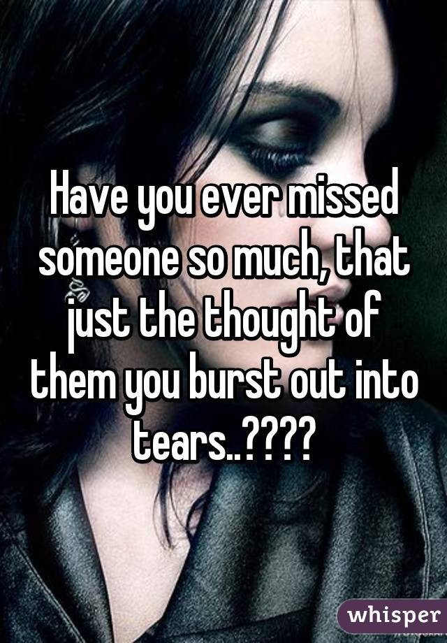 Have you ever missed someone so much, that just the thought of them you burst out into tears..😏😩💯💔
