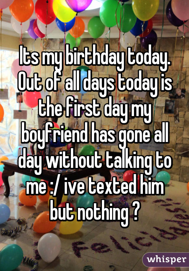 Its my birthday today. Out of all days today is the first day my boyfriend has gone all day without talking to me :/ ive texted him but nothing 😔
