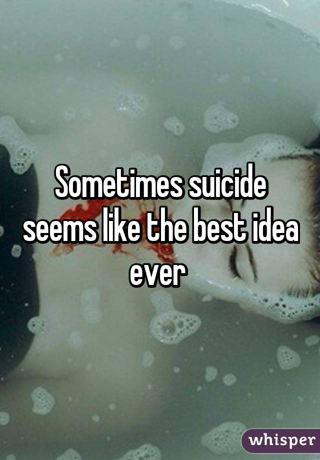 Sometimes suicide seems like the best idea ever