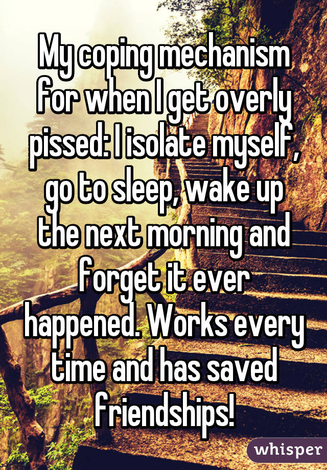 My coping mechanism for when I get overly pissed: I isolate myself, go to sleep, wake up the next morning and forget it ever happened. Works every time and has saved friendships!