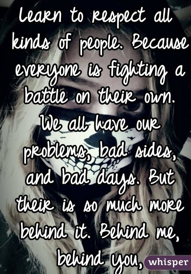 Learn to respect all kinds of people. Because everyone is fighting a battle on their own. We all have our problems, bad sides, and bad days. But their is so much more behind it. Behind me, behind you,
