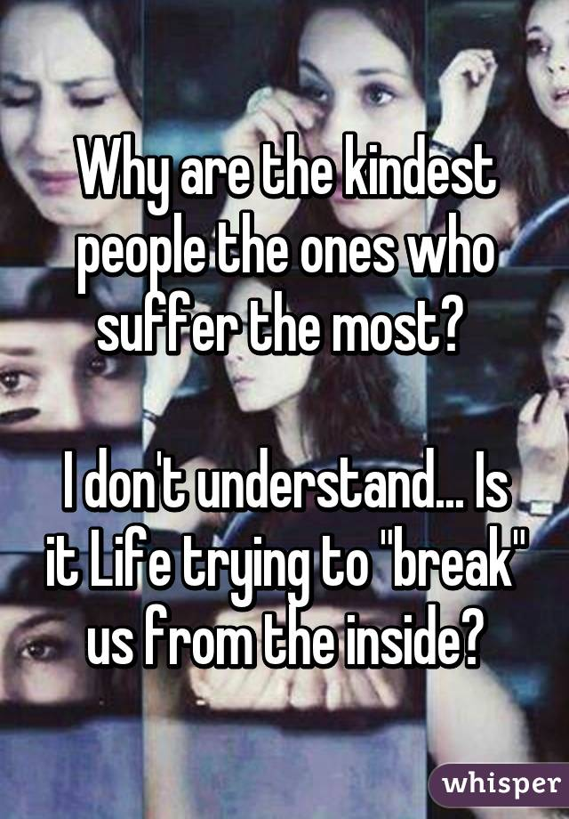 """Why are the kindest people the ones who suffer the most?   I don't understand... Is it Life trying to """"break"""" us from the inside?"""