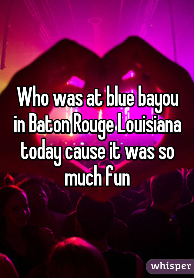 Who was at blue bayou in Baton Rouge Louisiana today cause it was so much fun