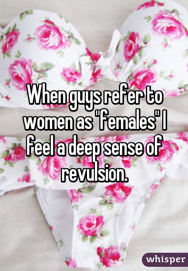 "When guys refer to women as ""females"" I feel a deep sense of revulsion."