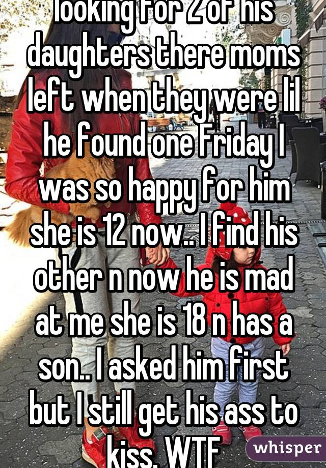 My husband has been looking for 2 of his daughters there moms left when they were lil he found one Friday I was so happy for him she is 12 now.. I find his other n now he is mad at me she is 18 n has a son.. I asked him first but I still get his ass to kiss. WTF