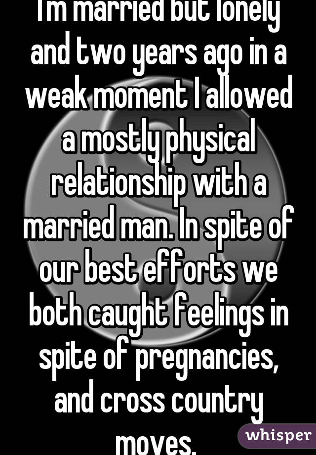 I'm married but lonely and two years ago in a weak moment I allowed a mostly physical relationship with a married man. In spite of our best efforts we both caught feelings in spite of pregnancies, and cross country moves.