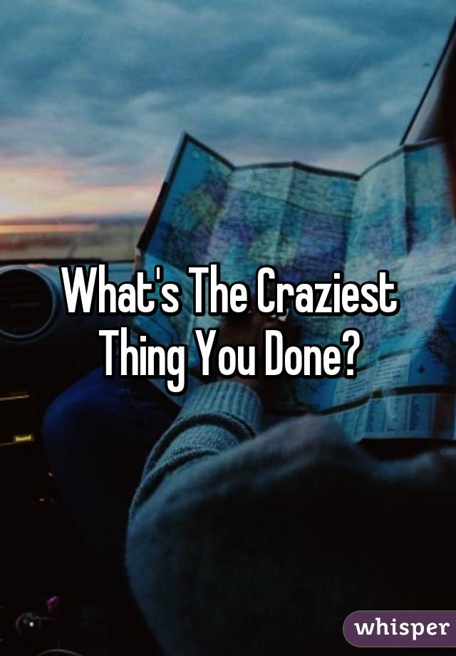 What's The Craziest Thing You Done?