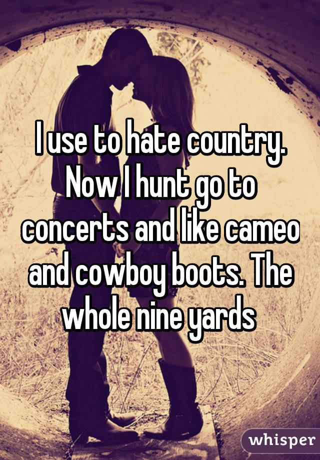 I use to hate country. Now I hunt go to concerts and like cameo and cowboy boots. The whole nine yards