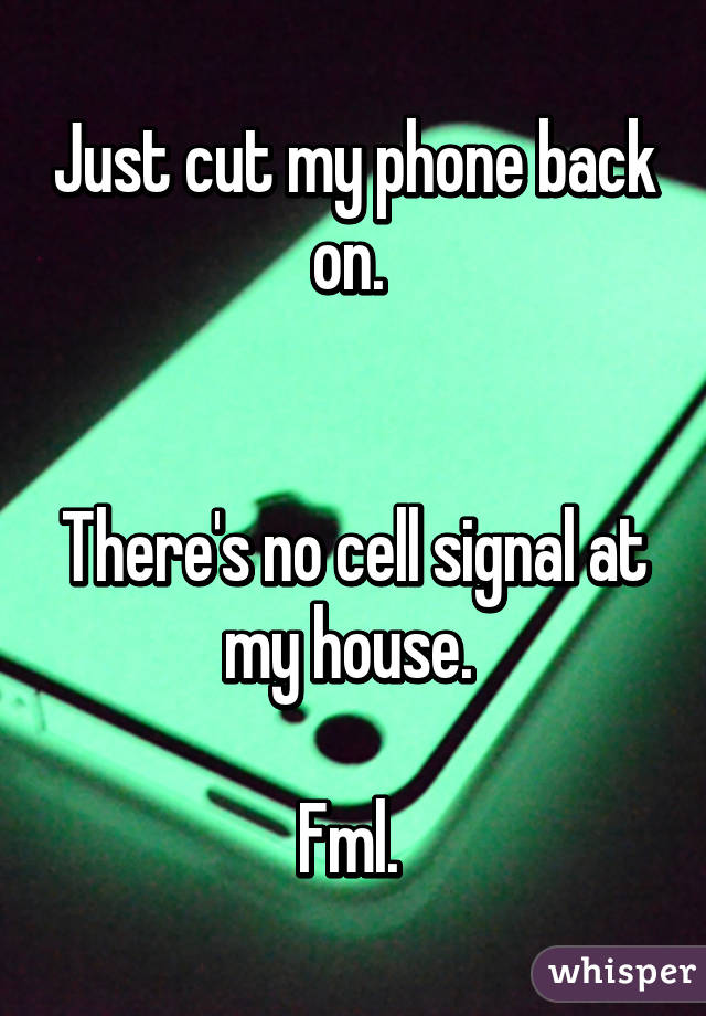 Just cut my phone back on.    There's no cell signal at my house.   Fml.