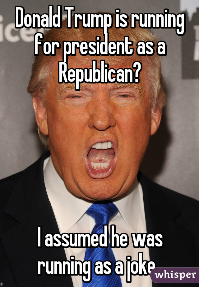 Donald Trump is running for president as a Republican?      I assumed he was running as a joke.