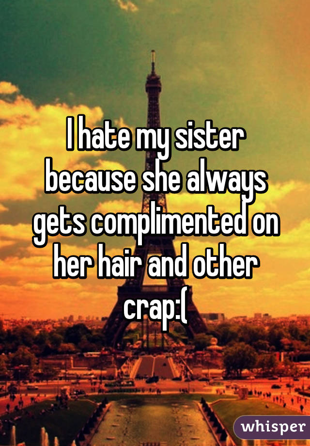 I hate my sister because she always gets complimented on her hair and other crap:(