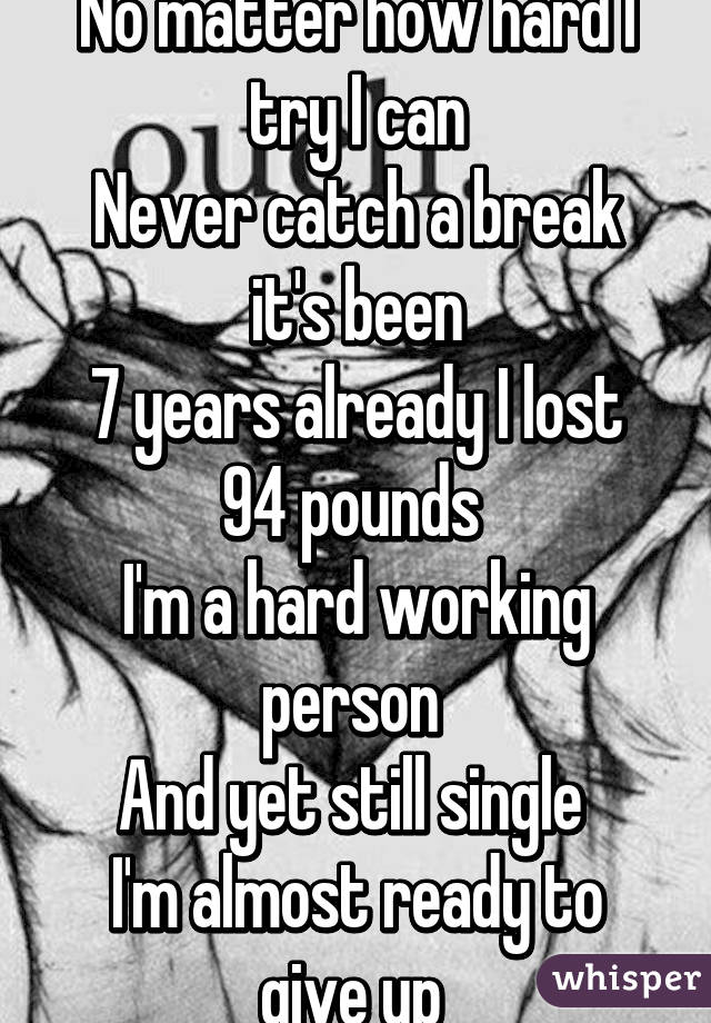 No matter how hard I try I can Never catch a break it's been 7 years already I lost 94 pounds  I'm a hard working person  And yet still single  I'm almost ready to give up