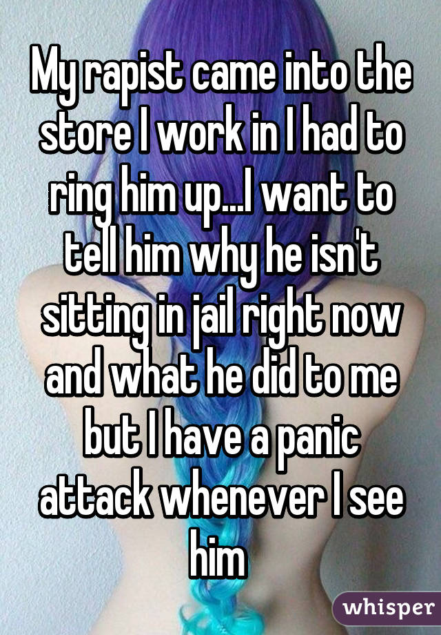 My rapist came into the store I work in I had to ring him up...I want to tell him why he isn't sitting in jail right now and what he did to me but I have a panic attack whenever I see him