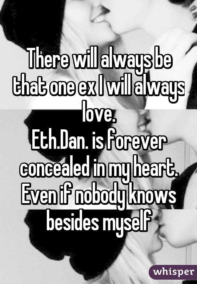 There will always be that one ex I will always love. Eth.Dan. is forever concealed in my heart. Even if nobody knows besides myself