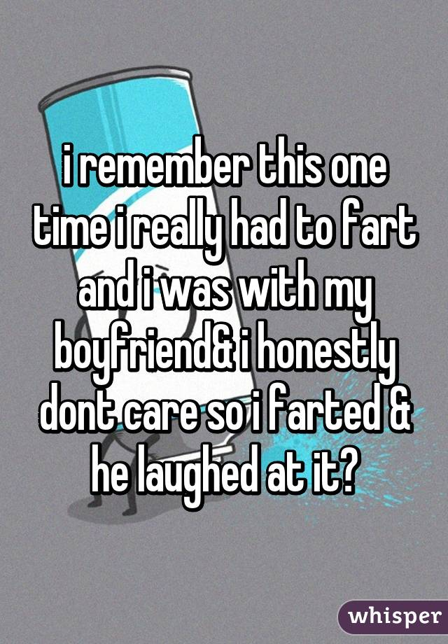 i remember this one time i really had to fart and i was with my boyfriend& i honestly dont care so i farted & he laughed at it😂