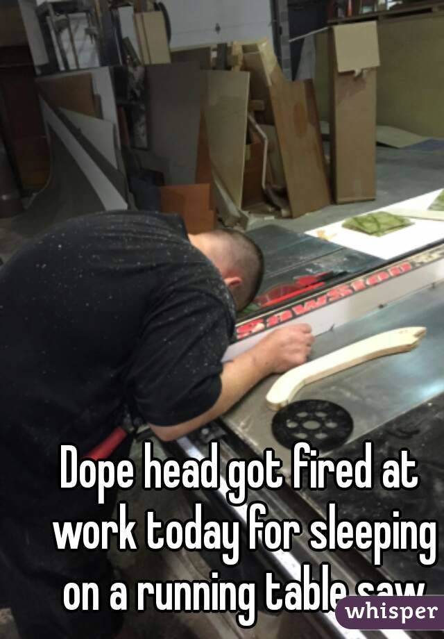 Dope head got fired at work today for sleeping on a running table saw