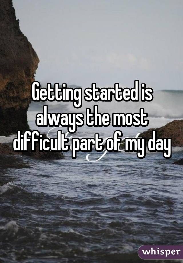 Getting started is always the most difficult part of my day