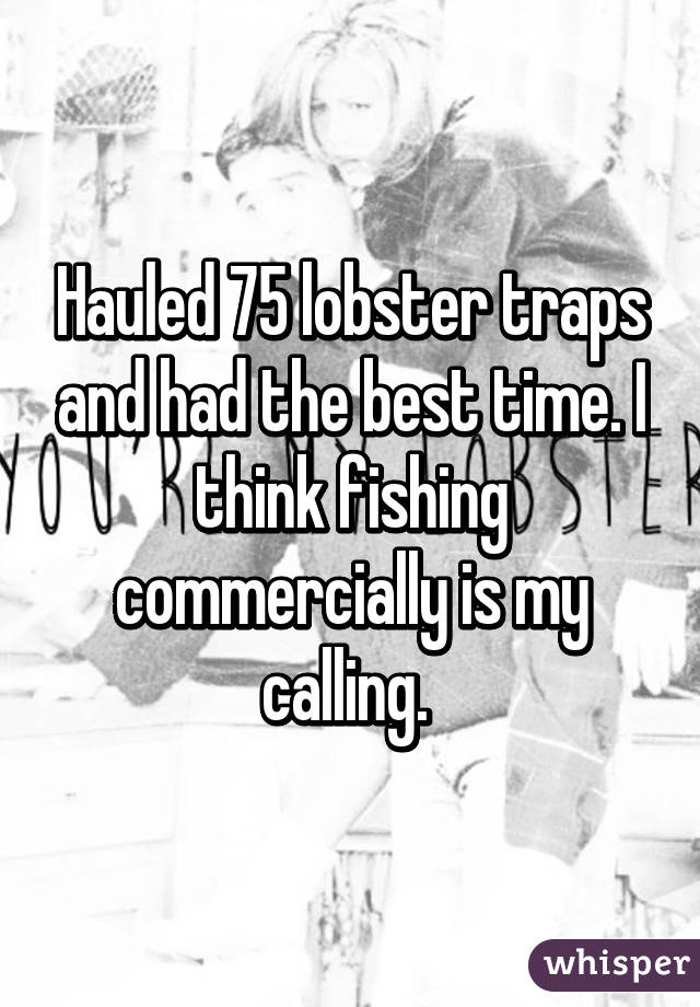 Hauled 75 lobster traps and had the best time. I think fishing commercially is my calling.