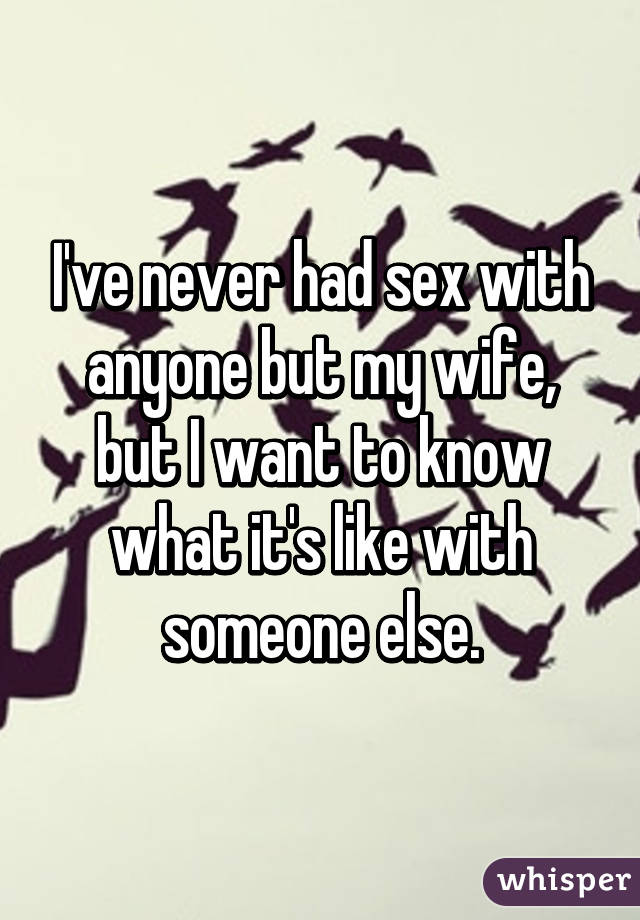 I've never had sex with anyone but my wife, but I want to know what it's like with someone else.
