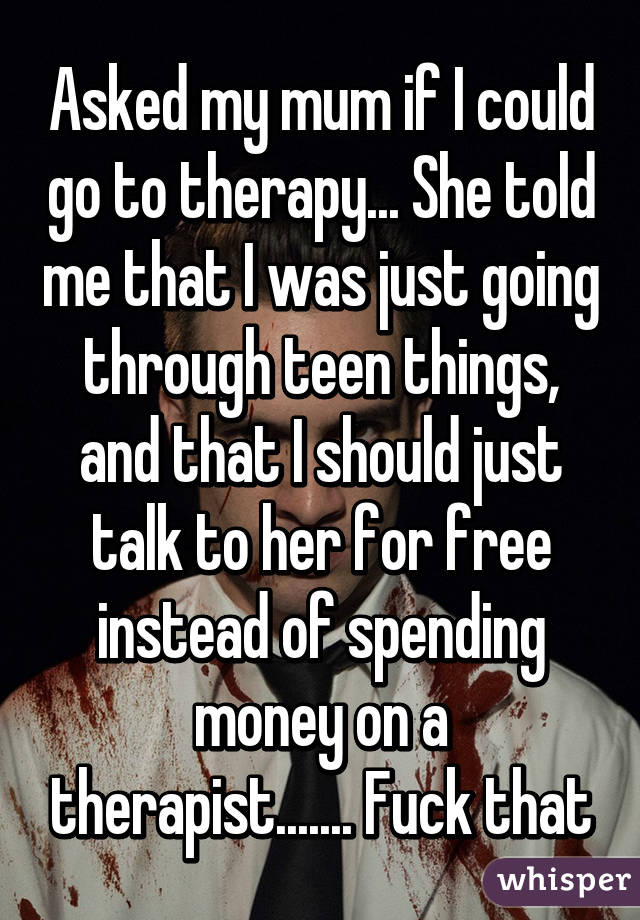 Asked my mum if I could go to therapy... She told me that I was just going through teen things, and that I should just talk to her for free instead of spending money on a therapist....... Fuck that
