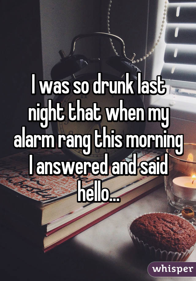 I was so drunk last night that when my alarm rang this morning I answered and said hello…