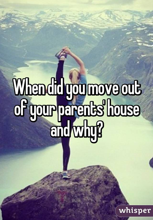 When did you move out of your parents' house and why?