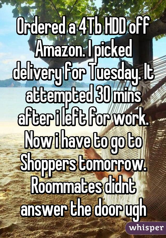 Ordered a 4Tb HDD off Amazon. I picked delivery for Tuesday. It attempted 30 mins after i left for work. Now i have to go to Shoppers tomorrow. Roommates didnt answer the door ugh