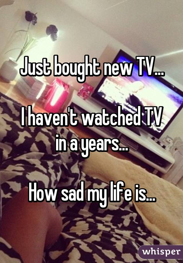 Just bought new TV...  I haven't watched TV in a years...  How sad my life is...
