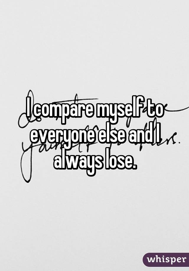 I compare myself to everyone else and I always lose.