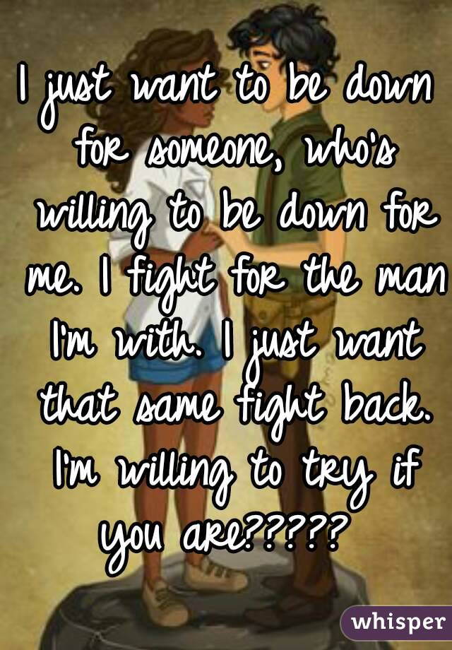 I just want to be down for someone, who's willing to be down for me. I fight for the man I'm with. I just want that same fight back. I'm willing to try if you are?????