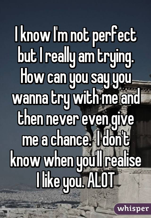 I know I'm not perfect but I really am trying. How can you say you wanna try with me and then never even give me a chance.  I don't know when you'll realise I like you. ALOT