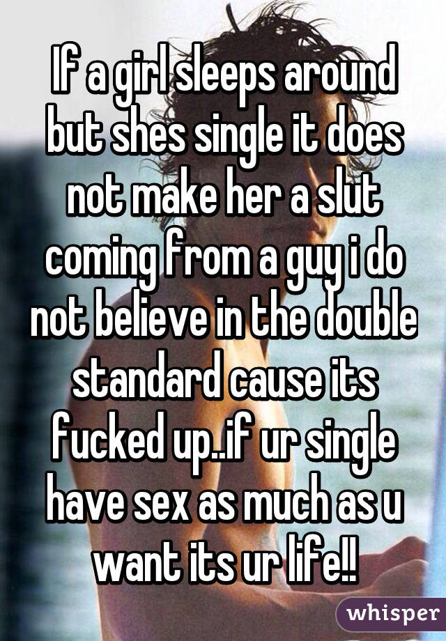 If a girl sleeps around but shes single it does not make her a slut coming from a guy i do not believe in the double standard cause its fucked up..if ur single have sex as much as u want its ur life!!