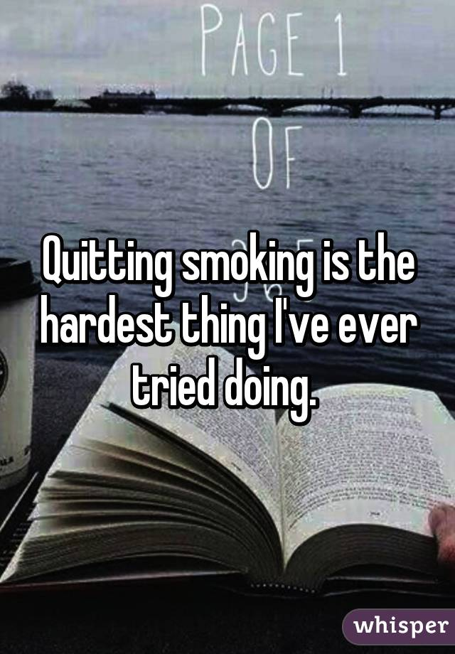 Quitting smoking is the hardest thing I've ever tried doing.