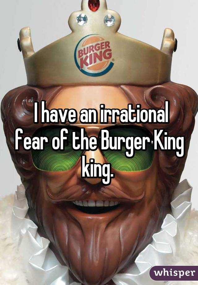 I have an irrational fear of the Burger King king.
