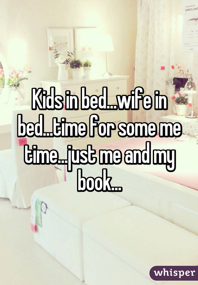 Kids in bed...wife in bed...time for some me time...just me and my book...