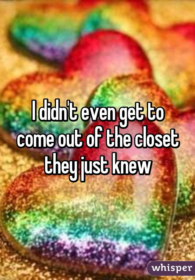 I didn't even get to come out of the closet they just knew
