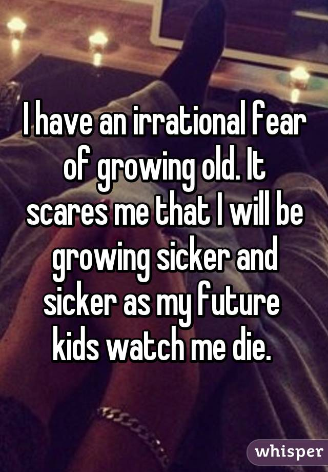 I have an irrational fear of growing old. It scares me that I will be growing sicker and sicker as my future  kids watch me die.