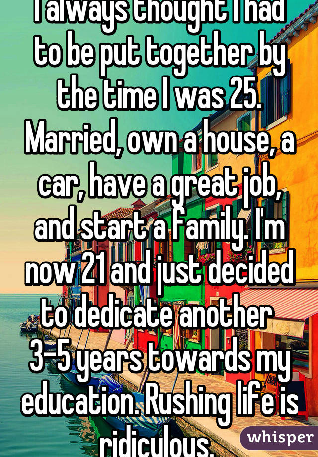 I always thought I had to be put together by the time I was 25. Married, own a house, a car, have a great job, and start a family. I'm now 21 and just decided to dedicate another  3-5 years towards my education. Rushing life is ridiculous.
