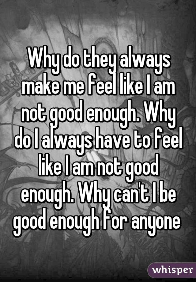 Why do they always make me feel like I am not good enough. Why do I always have to feel like I am not good enough. Why can't I be good enough for anyone