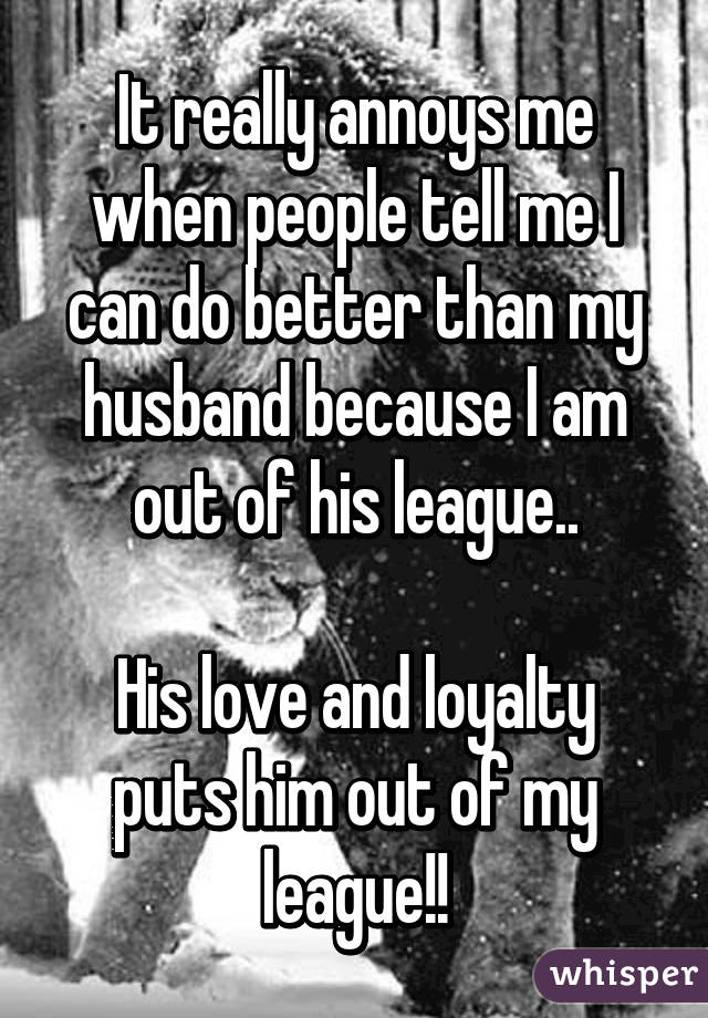 It really annoys me when people tell me I can do better than my husband because I am out of his league..  His love and loyalty puts him out of my league!!