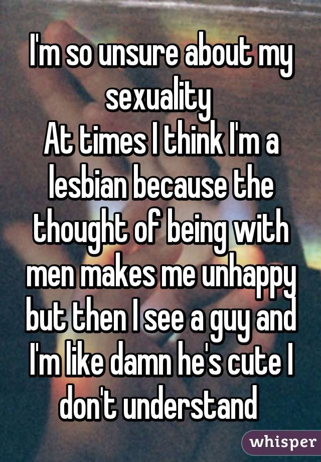 I'm so unsure about my sexuality  At times I think I'm a lesbian because the thought of being with men makes me unhappy but then I see a guy and I'm like damn he's cute I don't understand