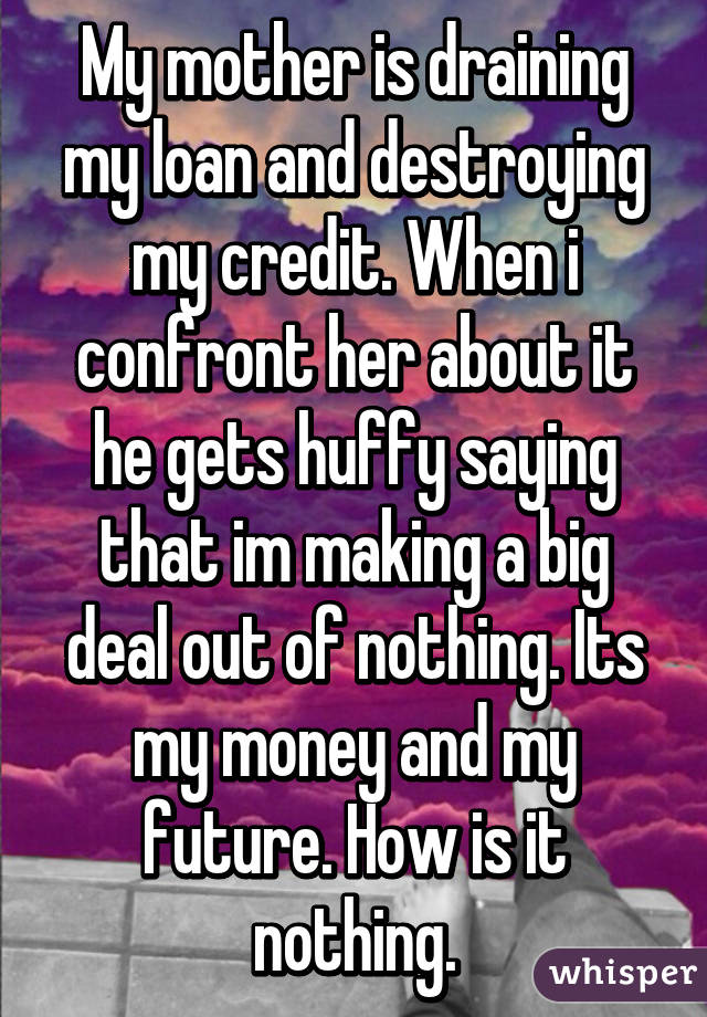 My Mother Is Draining Loan And Destroying Credit When I Confront Her About It He Gets Huffy Saying That Im Making A Deal Out Of Nothing