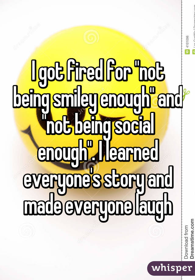 "I got fired for ""not being smiley enough"" and ""not being social enough"". I learned everyone's story and made everyone laugh"
