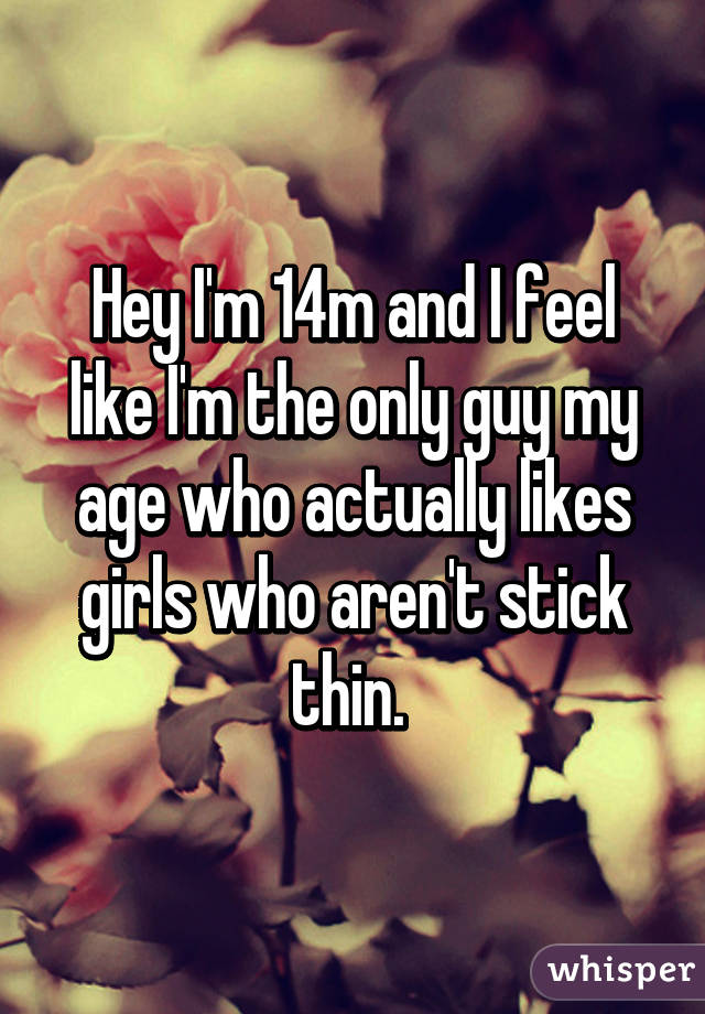 Hey I'm 14m and I feel like I'm the only guy my age who actually likes girls who aren't stick thin.