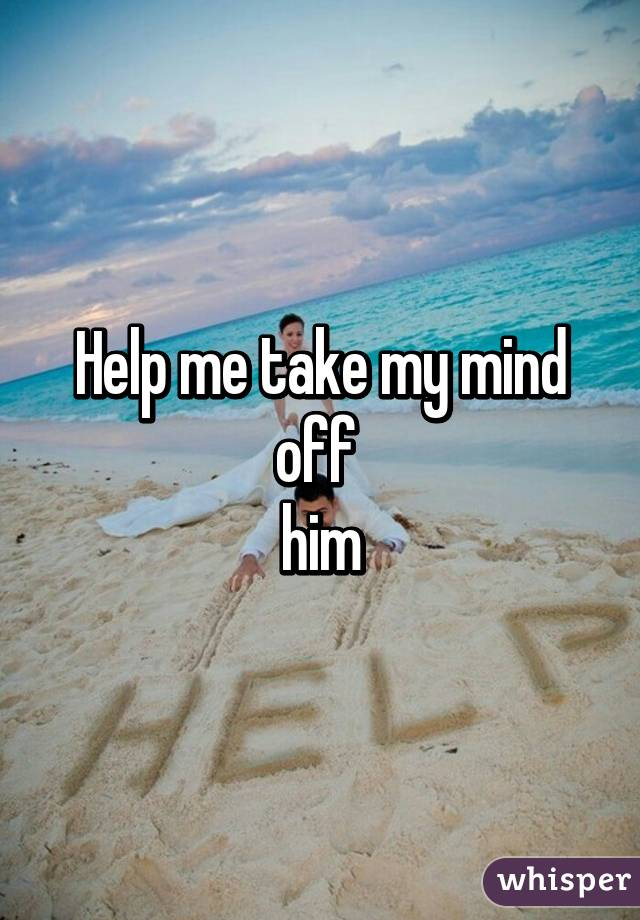 Help me take my mind off  him
