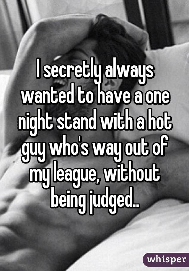 I secretly always wanted to have a one night stand with a hot guy who's way out of my league, without being judged..