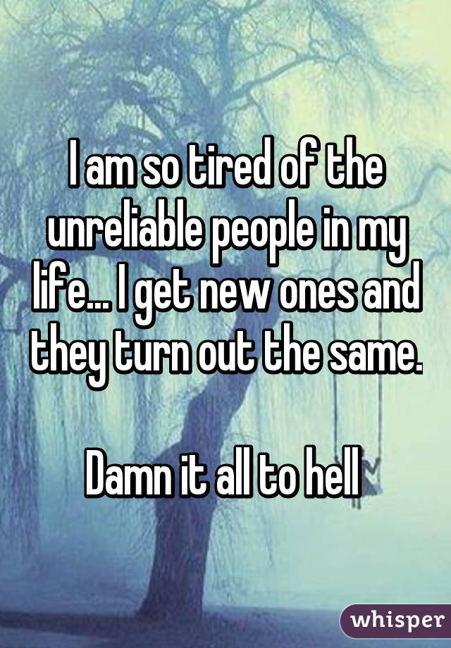 I am so tired of the unreliable people in my life... I get new ones and they turn out the same.  Damn it all to hell